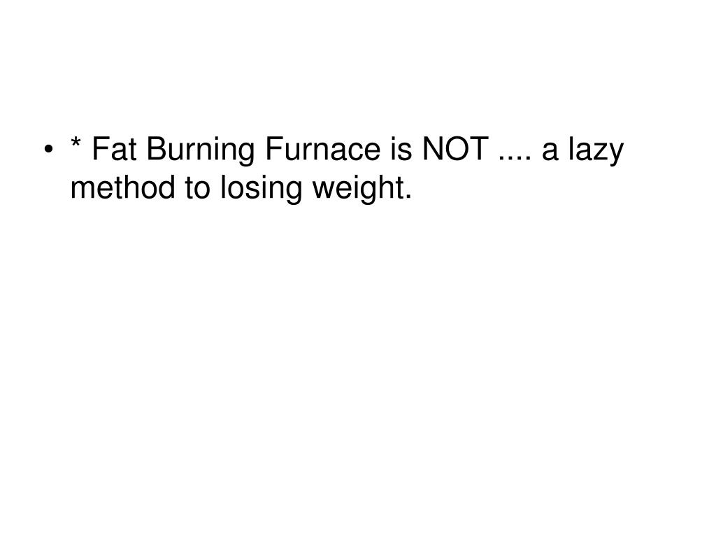 * Fat Burning Furnace is NOT .... a lazy method to losing weight.