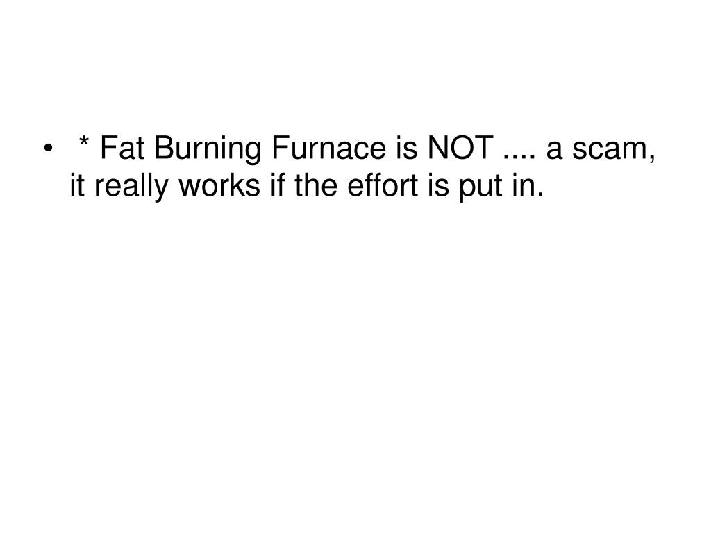 * Fat Burning Furnace is NOT .... a scam, it really works if the effort is put in.