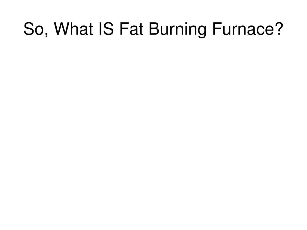 So, What IS Fat Burning Furnace?