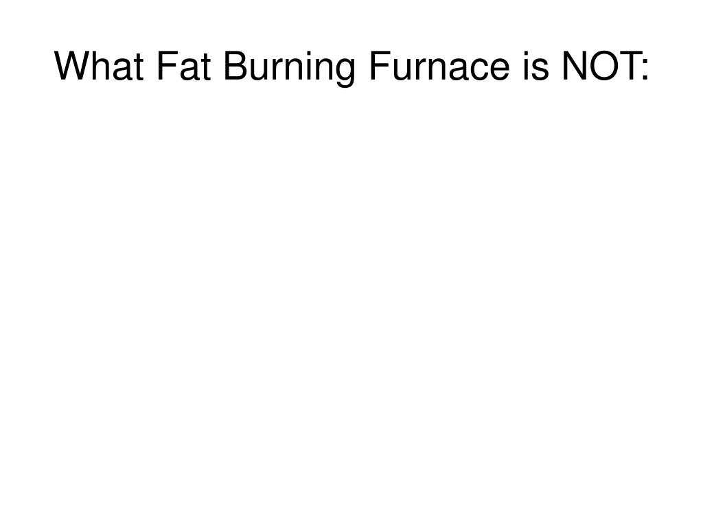 What Fat Burning Furnace is NOT: