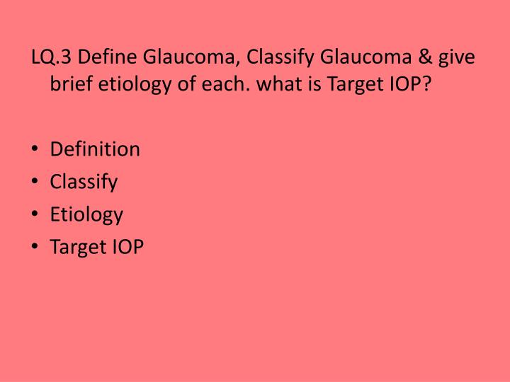 LQ.3 Define Glaucoma, Classify Glaucoma & give brief etiology of each. what is Target IOP?