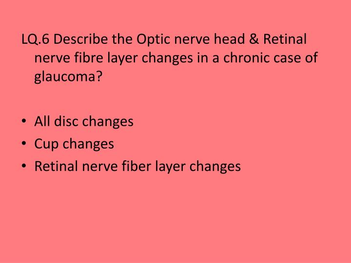 LQ.6 Describe the Optic nerve head & Retinal nerve fibre layer changes in a chronic case of glaucoma?