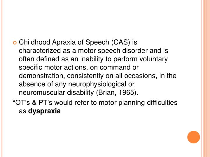 Childhood Apraxia of Speech (CAS) is characterized as a motor speech disorder and is often defined as an inability to perform voluntary specific motor actions, on command or demonstration, consistently on all occasions, in the absence of any neurophysiological or neuromuscular disability (Brian, 1965).