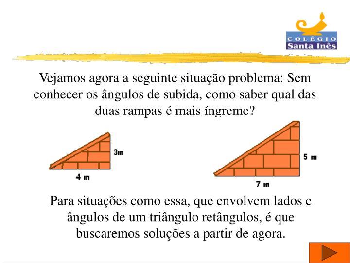 Vejamos agora a seguinte situação problema: Sem conhecer os ângulos de subida, como saber qual das duas rampas é mais íngreme?