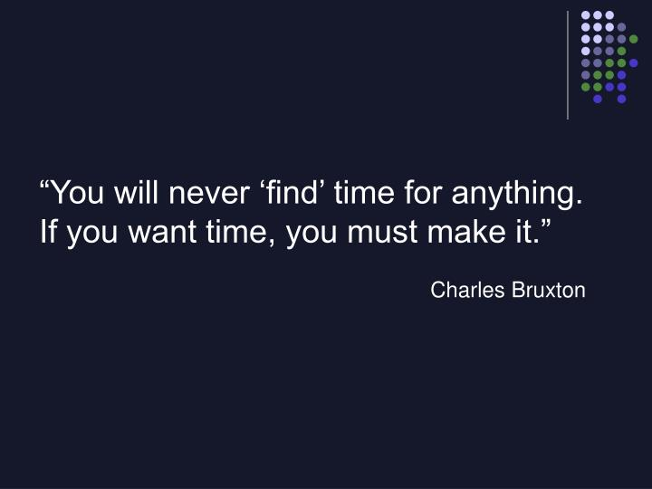 """You will never 'find' time for anything."