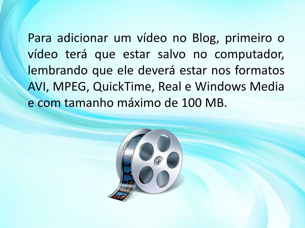 Para adicionar um vídeo no Blog, primeiro o vídeo terá que estar salvo no computador, lembrando que ele deverá estar nos formatos AVI, MPEG, QuickTime, Real e Windows Media e com tamanho máximo de 100 MB.
