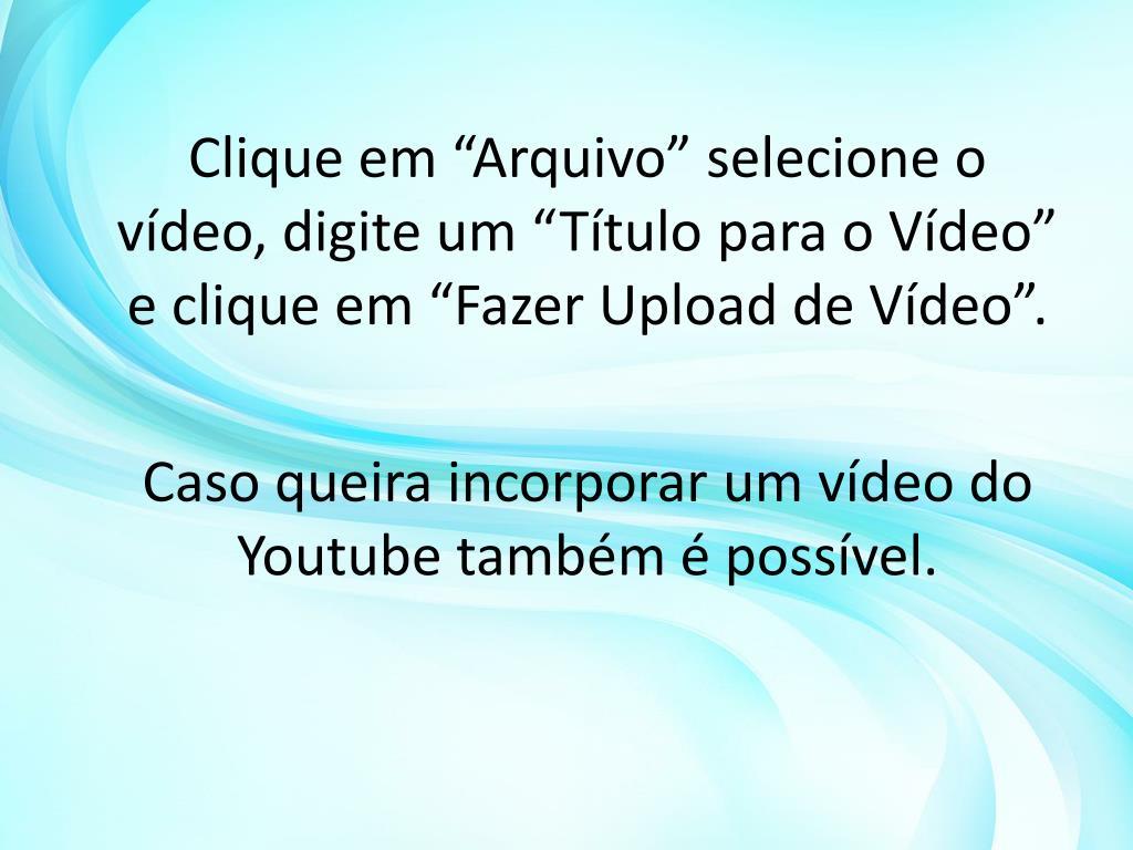 """Clique em """"Arquivo"""" selecione o vídeo, digite um """"Título para o Vídeo"""" e clique em """"Fazer Upload de Vídeo""""."""