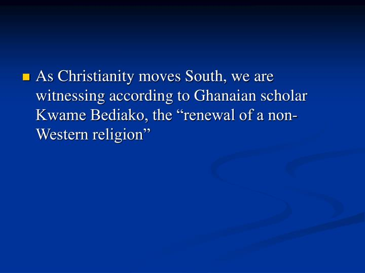 "As Christianity moves South, we are witnessing according to Ghanaian scholar Kwame Bediako, the ""renewal of a non-Western religion"""
