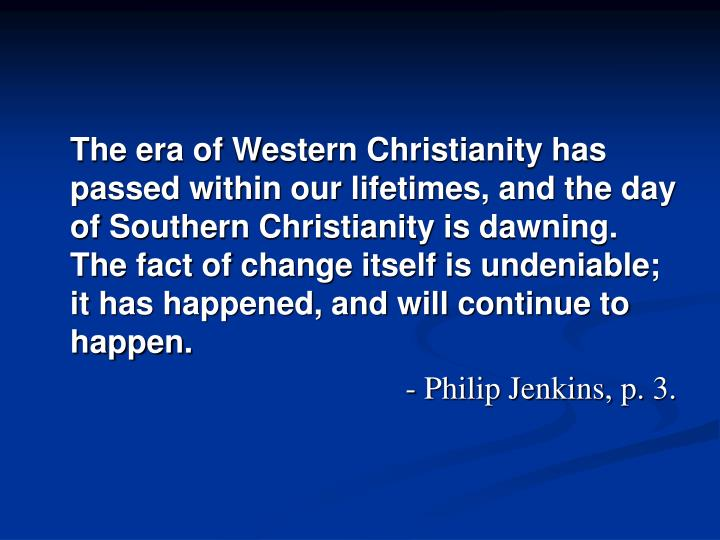 The era of Western Christianity has passed within our lifetimes, and the day of Southern Christianity is dawning. The fact of change itself is undeniable; it has happened, and will continue to happen.
