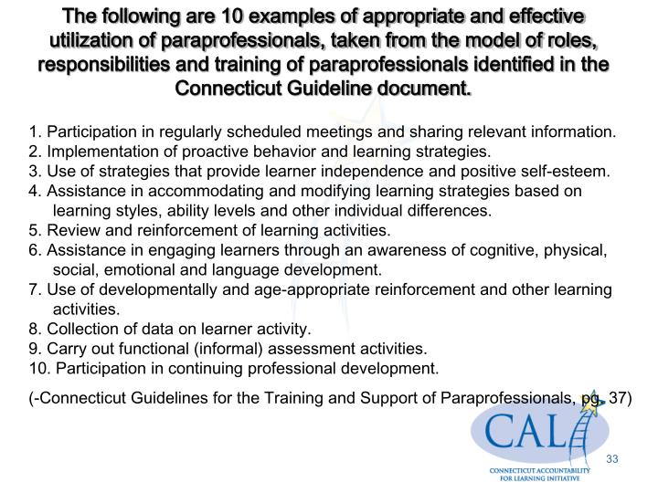 The following are 10 examples of appropriate and effective utilization of paraprofessionals, taken from the model of roles, responsibilities and training of paraprofessionals identified in the Connecticut Guideline document.