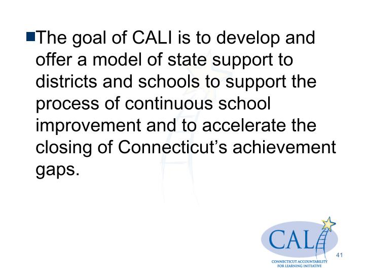 The goal of CALI is to develop and offer a model of state support to districts and schools to support the process of continuous school improvement and to accelerate the closing of Connecticut's achievement gaps.
