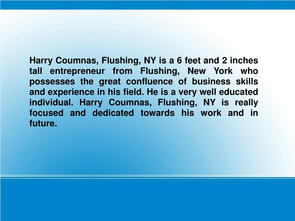 Harry Coumnas, Flushing, NY is a 6 feet and 2 inches tall entrepreneur from Flushing, New York who possesses the great confluence of business skills and experience in his field. He is a very well educated individual. Harry Coumnas, Flushing, NY is really focused and dedicated towards his work and in future.