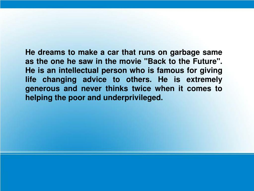 "He dreams to make a car that runs on garbage same as the one he saw in the movie ""Back to the Future"". He is an intellectual person who is famous for giving life changing advice to others. He is extremely generous and never thinks twice when it comes to helping the poor and underprivileged."