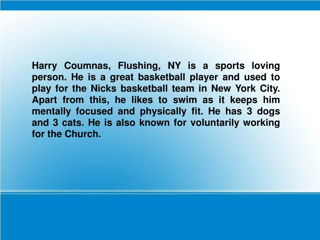 Harry Coumnas, Flushing, NY is a sports loving person. He is a great basketball player and used to play for the Nicks basketball team in New York City. Apart from this, he likes to swim as it keeps him mentally focused and physically fit. He has 3 dogs and 3 cats. He is also known for voluntarily working for the Church.