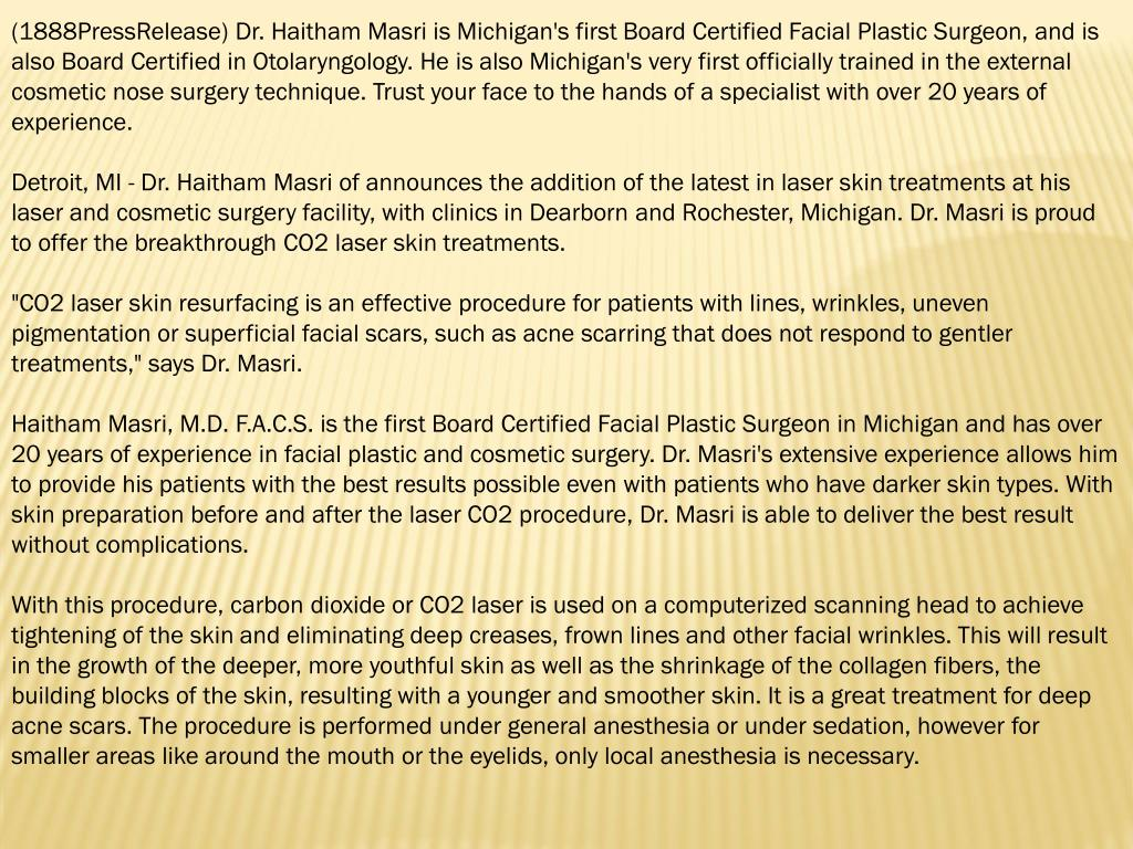 (1888PressRelease) Dr. Haitham Masri is Michigan's first Board Certified Facial Plastic Surgeon, and is also Board Certified in Otolaryngology. He is also Michigan's very first officially trained in the external cosmetic nose surgery technique. Trust your face to the hands of a specialist with over 20 years of experience.