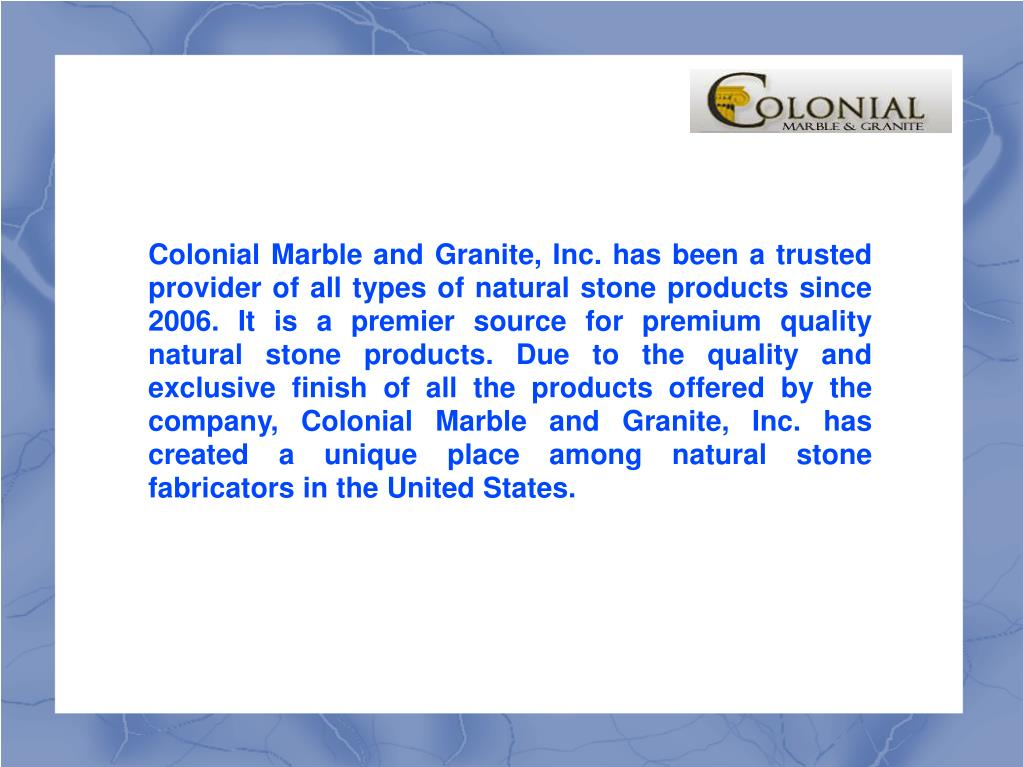 Colonial Marble and Granite, Inc. has been a trusted provider of all types of natural stone products since 2006. It is a premier source for premium quality natural stone products. Due to the quality and exclusive finish of all the products offered by the company, Colonial Marble and Granite, Inc. has created a unique place among natural stone fabricators in the United States.