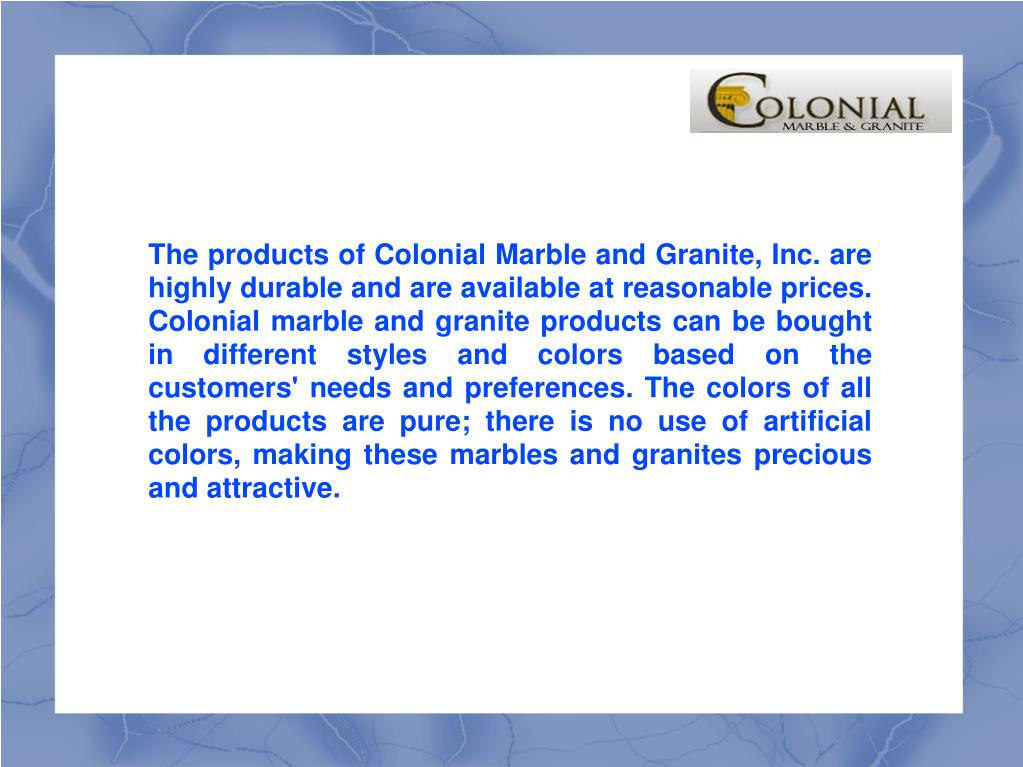 The products of Colonial Marble and Granite, Inc. are highly durable and are available at reasonable prices. Colonial marble and granite products can be bought in different styles and colors based on the customers' needs and preferences. The colors of all the products are pure; there is no use of artificial colors, making these marbles and granites precious and attractive.