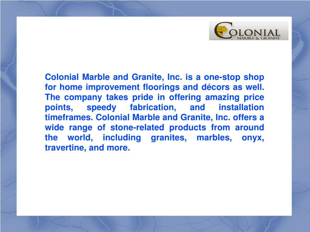 Colonial Marble and Granite, Inc. is a one-stop shop for home improvement floorings and décors as well. The company takes pride in offering amazing price points, speedy fabrication, and installation timeframes. Colonial Marble and Granite, Inc. offers a wide range of stone-related products from around the world, including granites, marbles, onyx, travertine, and more.