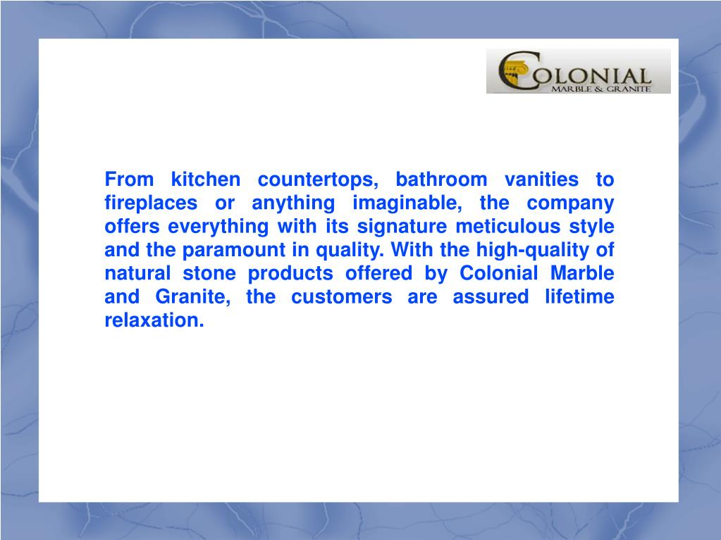 From kitchen countertops, bathroom vanities to fireplaces or anything imaginable, the company offers everything with its signature meticulous style and the paramount in quality. With the high-quality of natural stone products offered by Colonial Marble and Granite, the customers are assured lifetime relaxation.