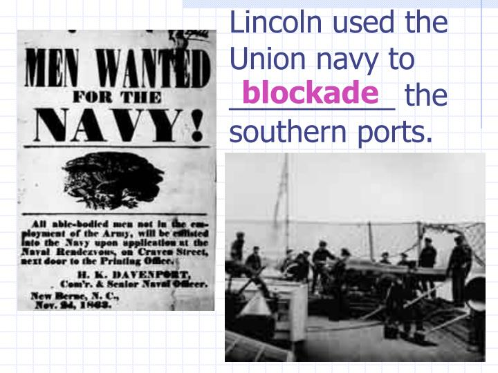 Lincoln used the Union navy to __________ the southern ports.
