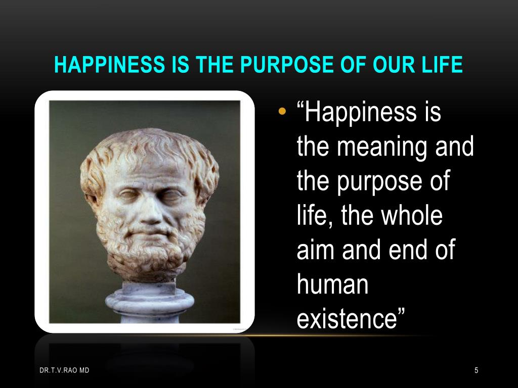 Happiness is the purpose of our life
