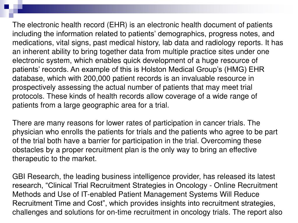 The electronic health record (EHR) is an electronic health document of patients including the information related to patients' demographics, progress notes, and medications, vital signs, past medical history, lab data and radiology reports. It has an inherent ability to bring together data from multiple practice sites under one electronic system, which enables quick development of a huge resource of patients' records. An example of this is Holston Medical Group's (HMG) EHR database, which with 200,000 patient records is an invaluable resource in prospectively assessing the actual number of patients that may meet trial protocols. These kinds of health records allow coverage of a wide range of patients from a large geographic area for a trial.