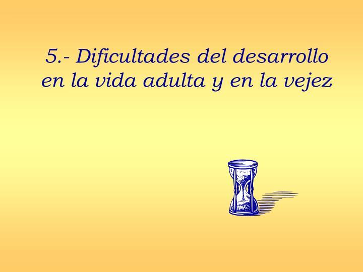 5.- Dificultades del desarrollo en la vida adulta y en la vejez