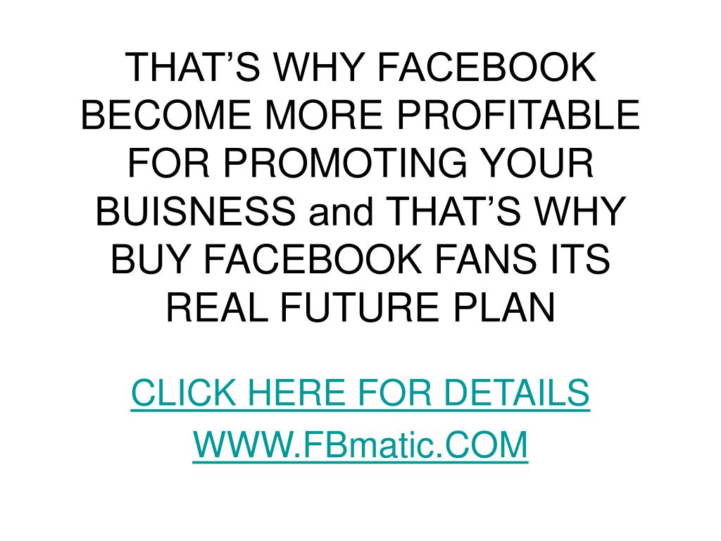 THAT'S WHY FACEBOOK BECOME MORE PROFITABLE FOR PROMOTING YOUR BUISNESS and THAT'S WHY BUY FACEBOOK FANS ITS REAL FUTURE PLAN