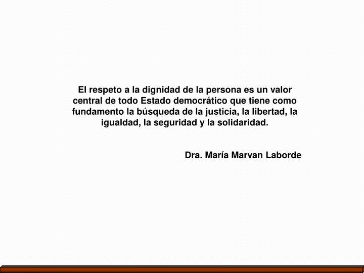 El respeto a la dignidad de la persona es un valor central de todo Estado democrático que tiene como fundamento la búsqueda de la justicia, la libertad, la igualdad, la seguridad y la solidaridad.