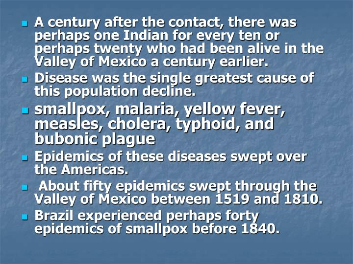 A century after the contact, there was perhaps one Indian for every ten or perhaps twenty who had been alive in the Valley of Mexico a century earlier.