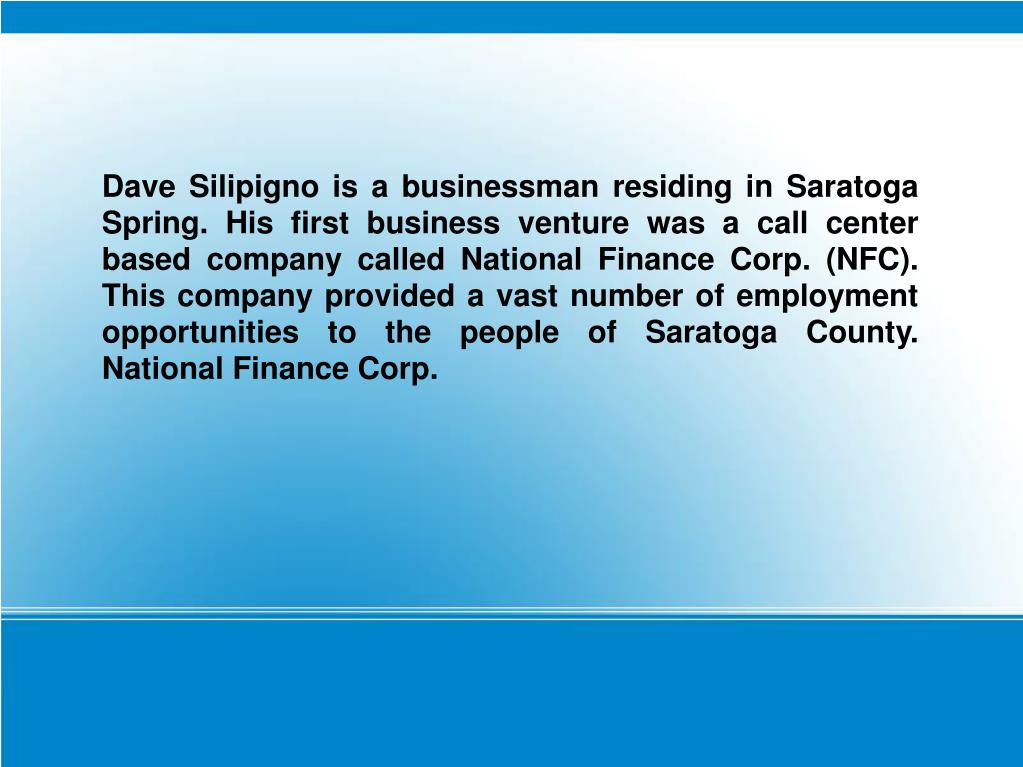 Dave Silipigno is a businessman residing in Saratoga Spring. His first business venture was a call center based company called National Finance Corp. (NFC). This company provided a vast number of employment opportunities to the people of Saratoga County. National Finance Corp.