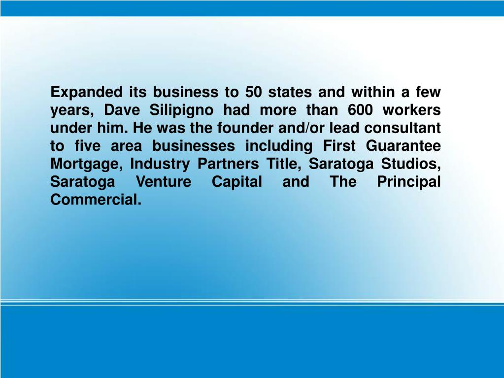Expanded its business to 50 states and within a few years, Dave Silipigno had more than 600 workers under him. He was the founder and/or lead consultant to five area businesses including First Guarantee Mortgage, Industry Partners Title, Saratoga Studios, Saratoga Venture Capital and The Principal Commercial.