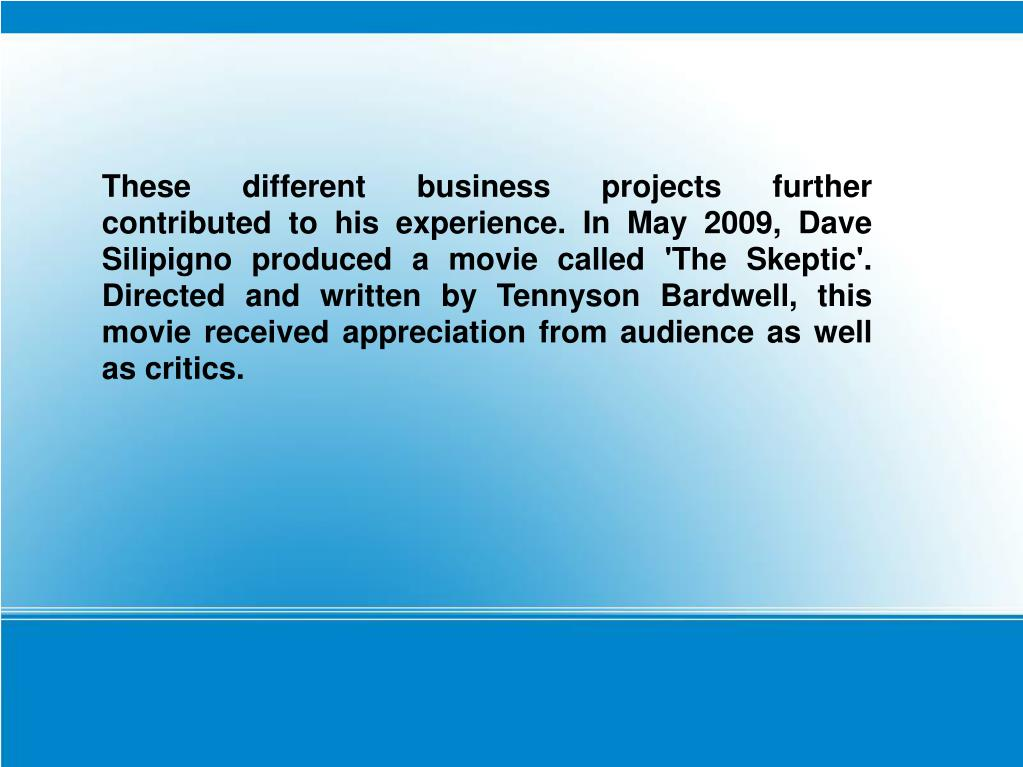 These different business projects further contributed to his experience. In May 2009, Dave Silipigno produced a movie called 'The Skeptic'. Directed and written by Tennyson Bardwell, this movie received appreciation from audience as well as critics.