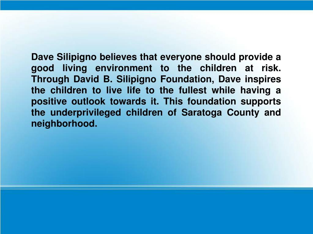 Dave Silipigno believes that everyone should provide a good living environment to the children at risk. Through David B. Silipigno Foundation, Dave inspires the children to live life to the fullest while having a positive outlook towards it. This foundation supports the underprivileged children of Saratoga County and neighborhood.