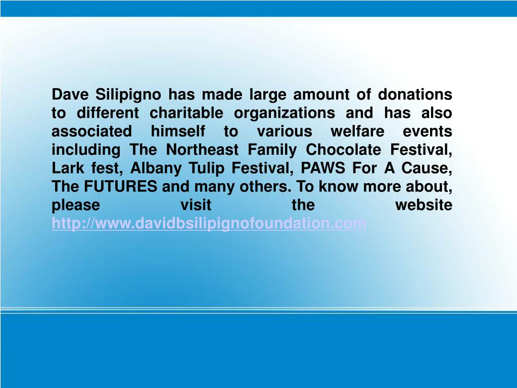 Dave Silipigno has made large amount of donations to different charitable organizations and has also associated himself to various welfare events including The Northeast Family Chocolate Festival, Lark fest, Albany Tulip Festival, PAWS For A Cause, The FUTURES and many others. To know more about, please visit the website