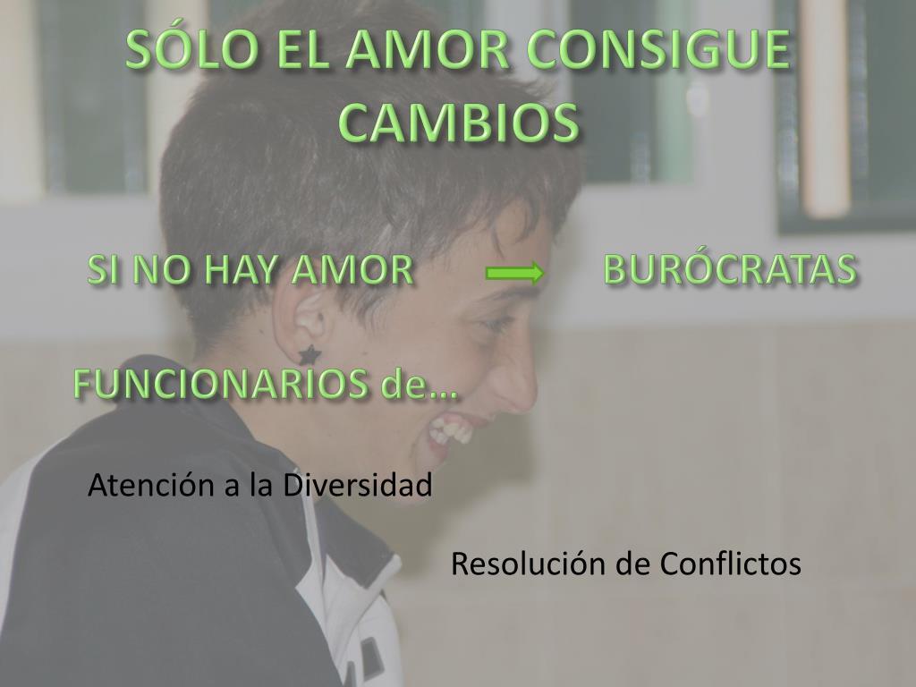SÓLO EL AMOR CONSIGUE CAMBIOS