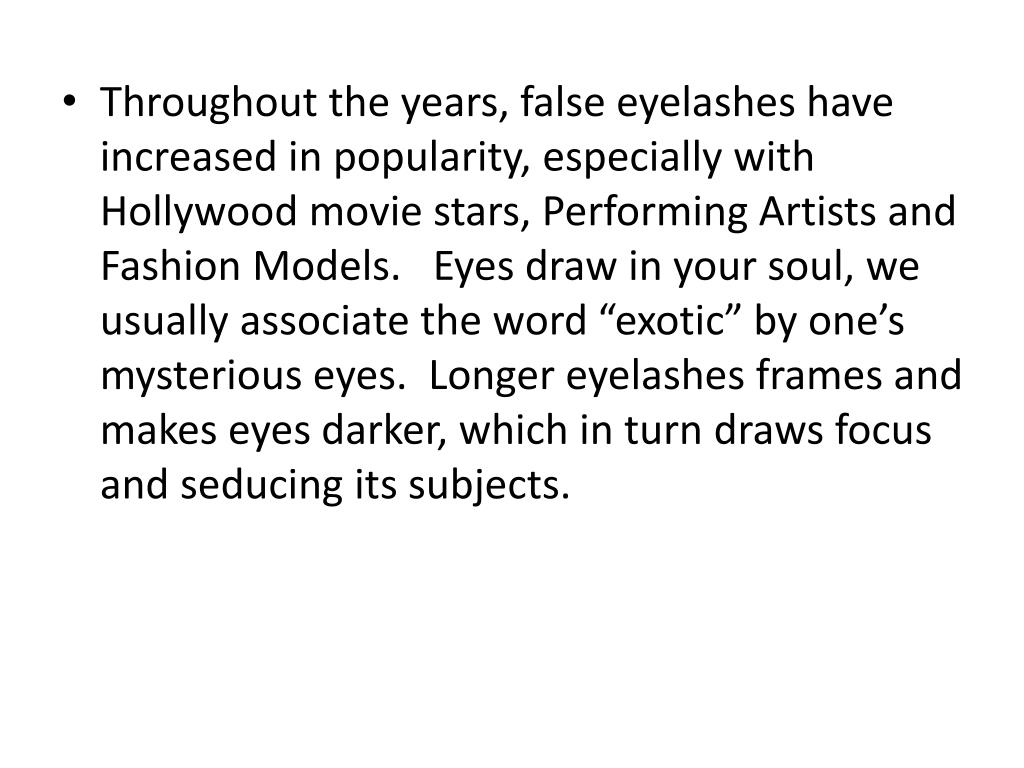 "Throughout the years, false eyelashes have increased in popularity, especially with Hollywood movie stars, Performing Artists and Fashion Models.   Eyes draw in your soul, we usually associate the word ""exotic"" by one's mysterious eyes.  Longer eyelashes frames and makes eyes darker, which in turn draws focus and seducing its subjects."