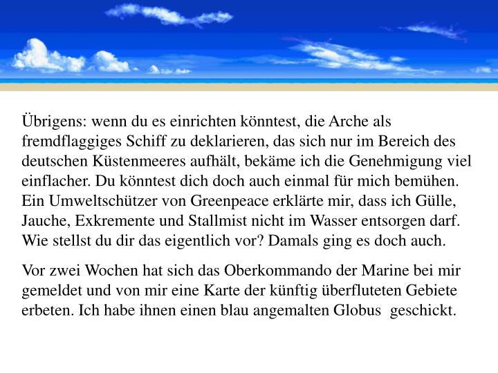 Übrigens: wenn du es einrichten könntest, die Arche als fremdflaggiges Schiff zu deklarieren, das sich nur im Bereich des deutschen Küstenmeeres aufhält, bekäme ich die Genehmigung viel einflacher. Du könntest dich doch auch einmal für mich bemühen. Ein Umweltschützer von Greenpeace erklärte mir, dass ich Gülle, Jauche, Exkremente und Stallmist nicht im Wasser entsorgen darf. Wie stellst du dir das eigentlich vor? Damals ging es doch auch.