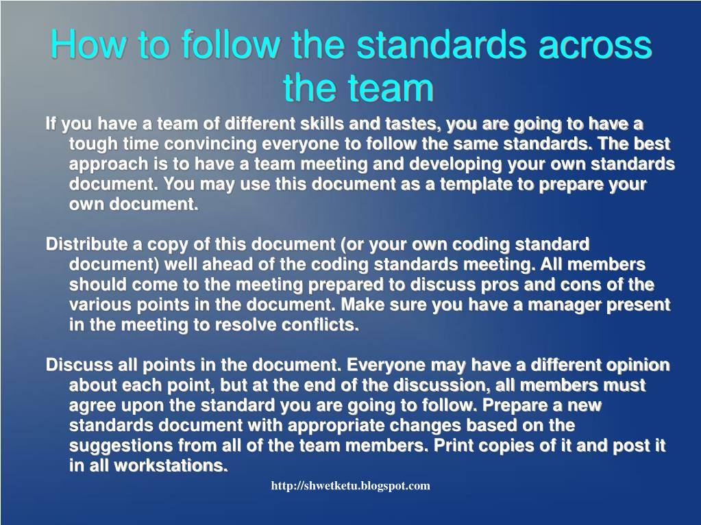 If you have a team of different skills and tastes, you are going to have a tough time convincing everyone to follow the same standards. The best approach is to have a team meeting and developing your own standards document. You may use this document as a template to prepare your own document.