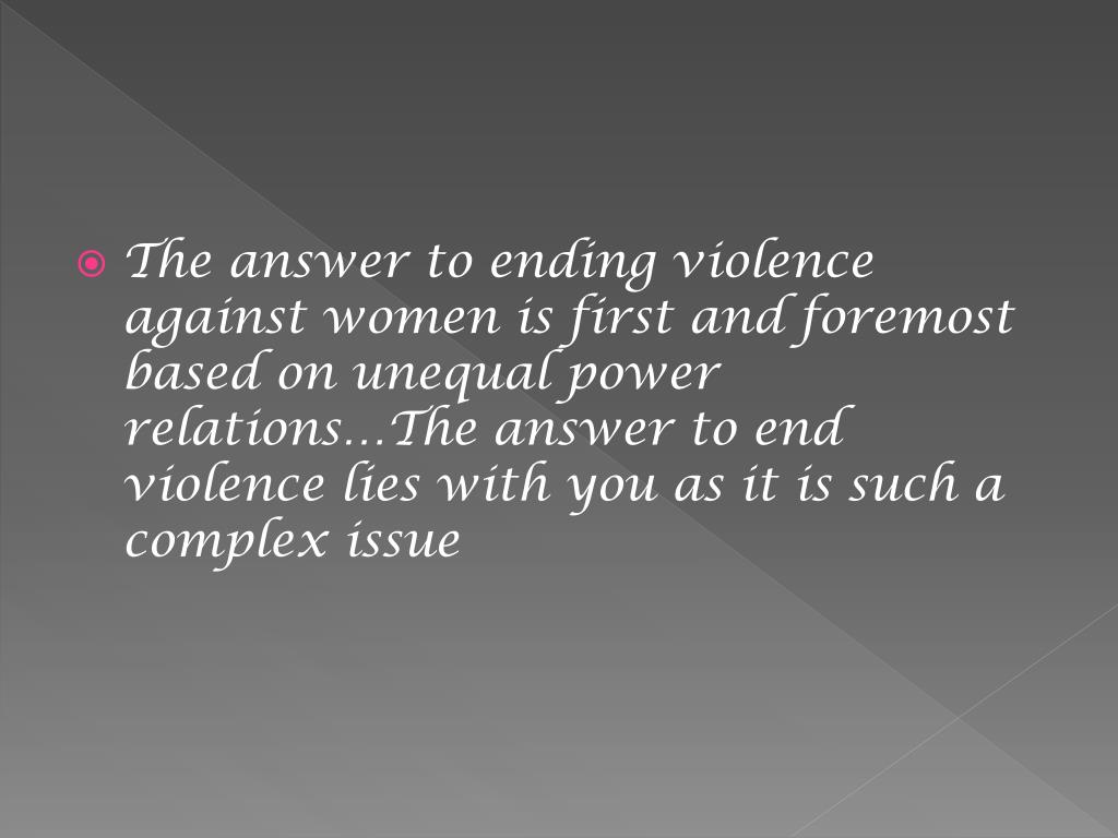 The answer to ending violence against women is first and foremost based on unequal power relations…The answer to end violence lies with you as it is such a complex issue