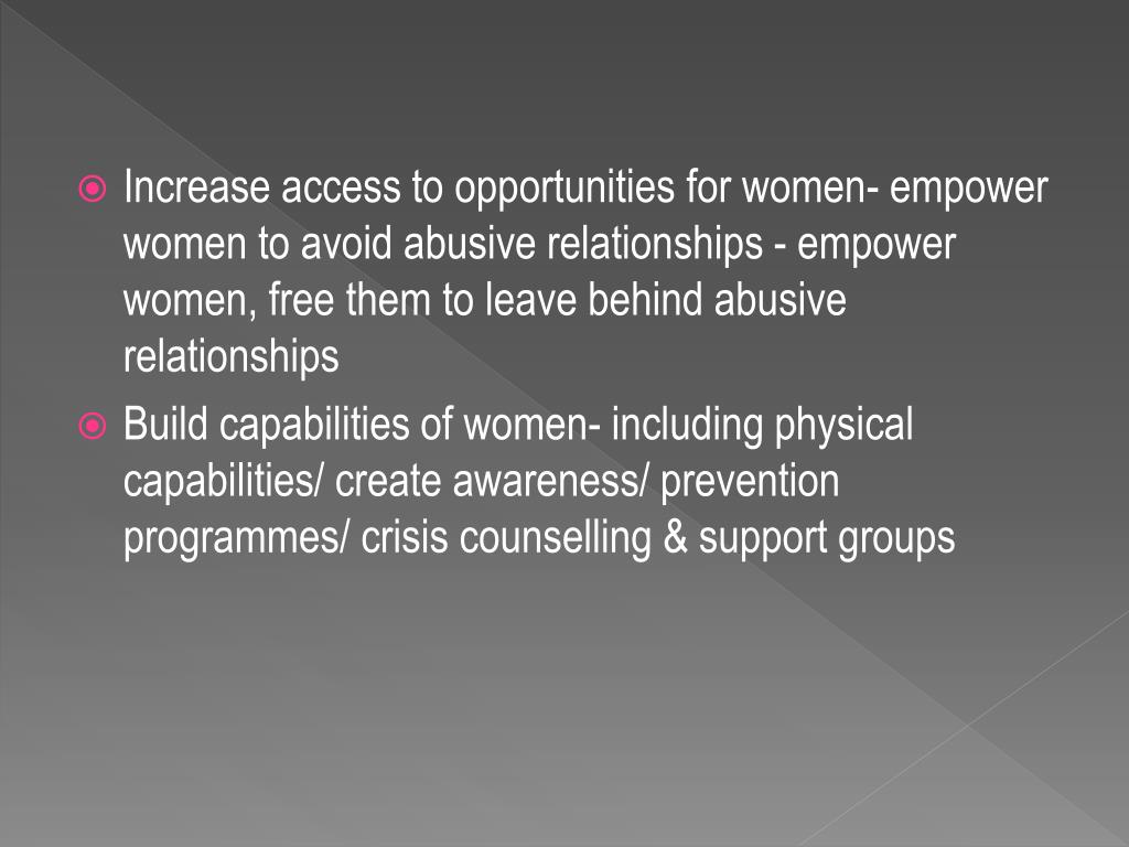 Increase access to opportunities for women- empower women to avoid abusive relationships - empower women, free them to leave behind abusive relationships