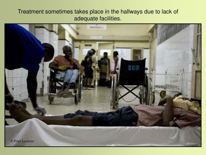 Treatment sometimes takes place in the hallways due to lack of adequate facilities.