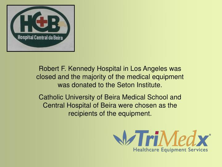 Robert F. Kennedy Hospital in Los Angeles was closed and the majority of the medical equipment was donated to the Seton Institute.