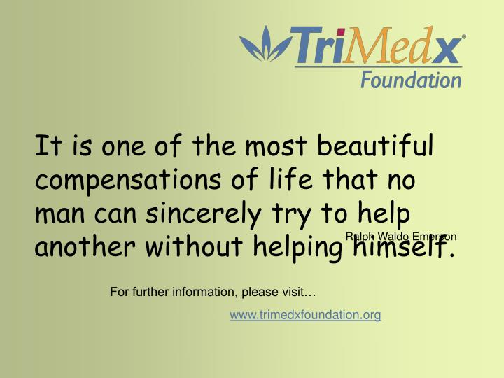 It is one of the most beautiful compensations of life that no man can sincerely try to help another without helping himself.