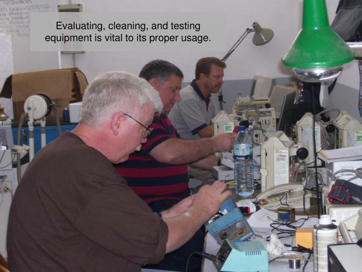 Evaluating, cleaning, and testing equipment is vital to its proper usage.