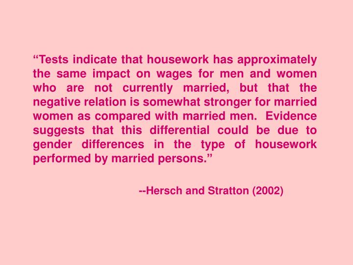 """Tests indicate that housework has approximately the same impact on wages for men and women who are not currently married, but that the negative relation is somewhat stronger for married women as compared with married men.  Evidence suggests that this differential could be due to gender differences in the type of housework performed by married persons."""