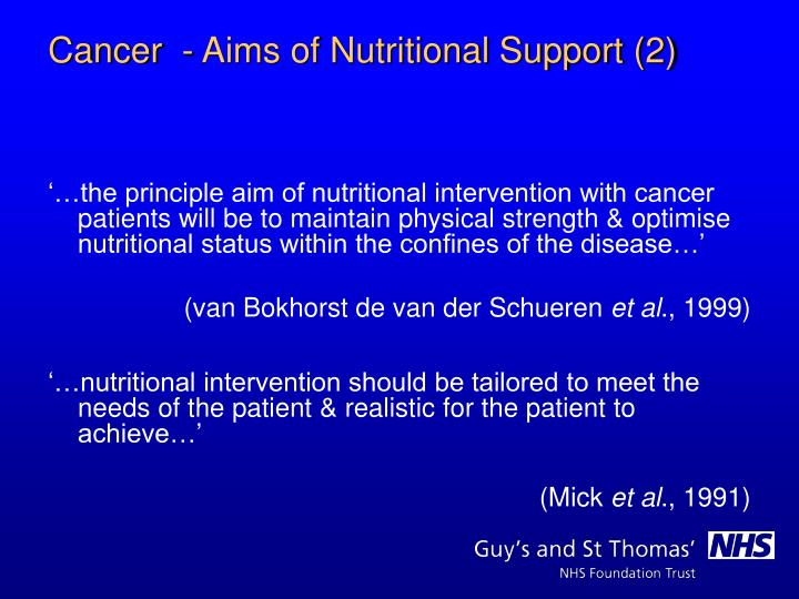 '…the principle aim of nutritional intervention with cancer patients will be to maintain physical strength & optimise nutritional status within the confines of the disease…'