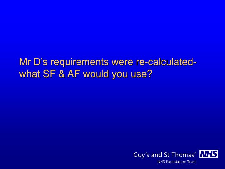 Mr D's requirements were re-calculated- what SF & AF would you use?