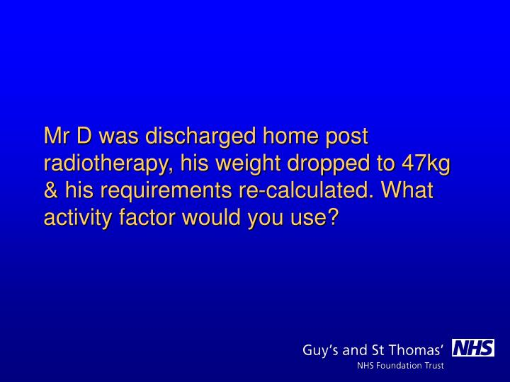 Mr D was discharged home post radiotherapy, his weight dropped to 47kg & his requirements re-calculated. What activity factor would you use?