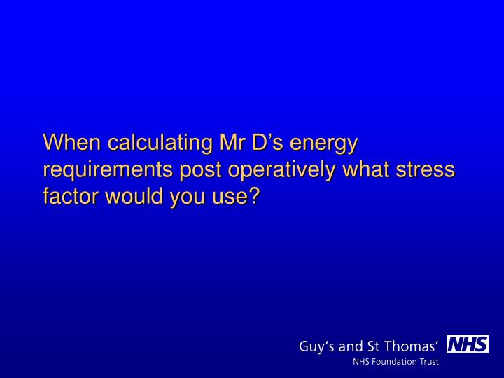 When calculating Mr D's energy requirements post operatively what stress factor would you use?